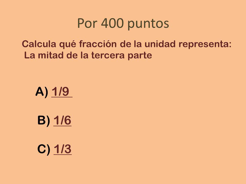 Por 400 puntos Calcula qué fracción de la unidad representa: La mitad de la tercera parte A) 1/91/9 B) 1/61/6 C) 1/31/3