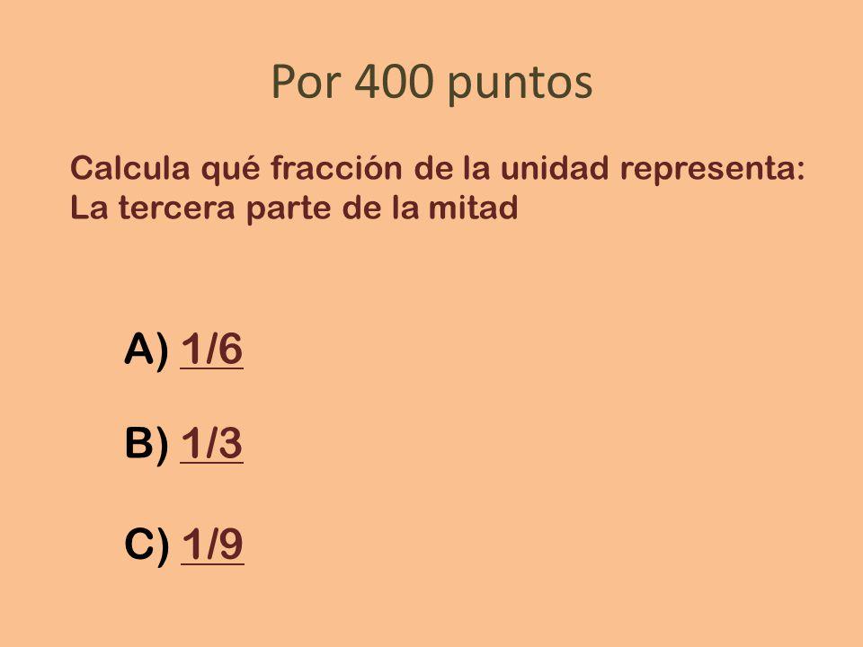 Por 400 puntos Calcula qué fracción de la unidad representa: La tercera parte de la mitad A) 1/61/6 B) 1/31/3 C) 1/91/9