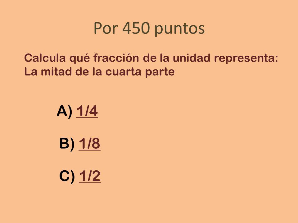 Por 450 puntos Calcula qué fracción de la unidad representa: La mitad de la cuarta parte A) 1/41/4 B) 1/81/8 C) 1/21/2