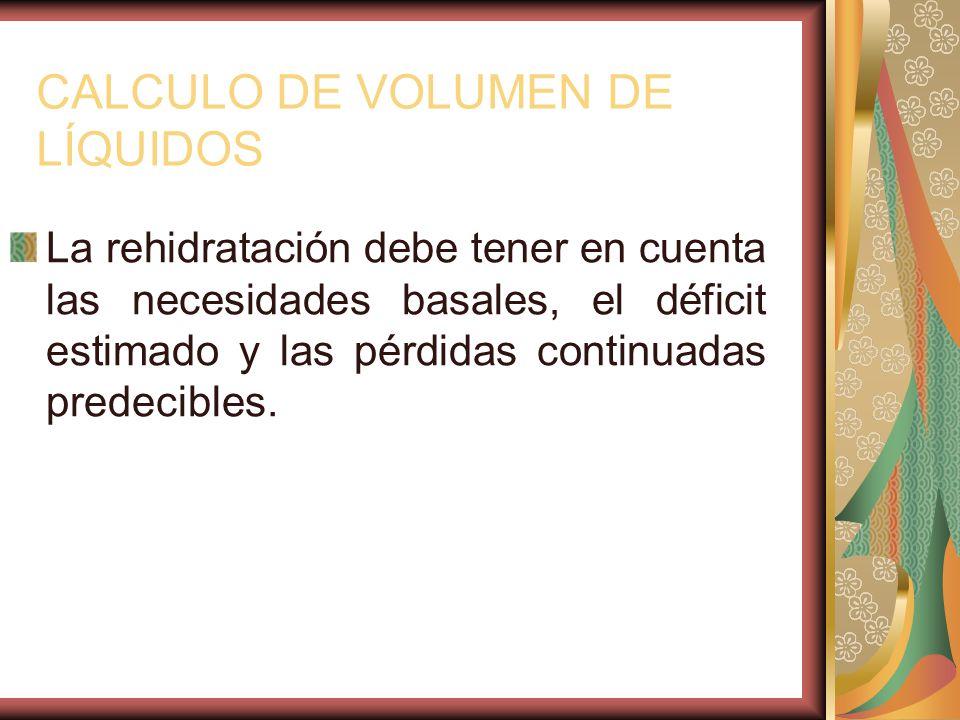 CALCULO DE VOLUMEN DE LÍQUIDOS La rehidratación debe tener en cuenta las necesidades basales, el déficit estimado y las pérdidas continuadas predecibles.