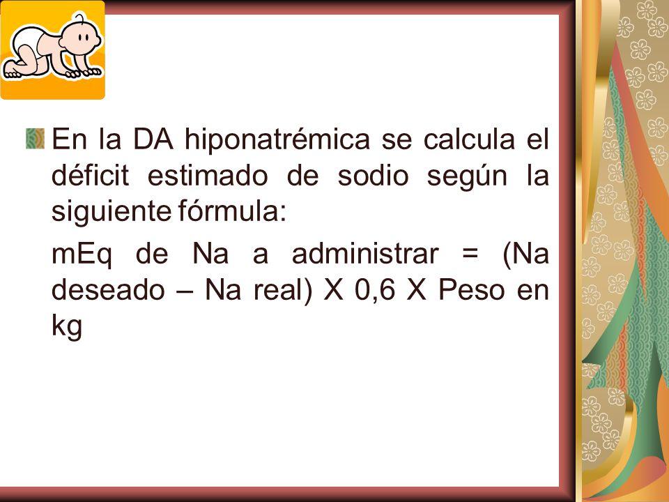 En la DA hiponatrémica se calcula el déficit estimado de sodio según la siguiente fórmula: mEq de Na a administrar = (Na deseado – Na real) X 0,6 X Peso en kg