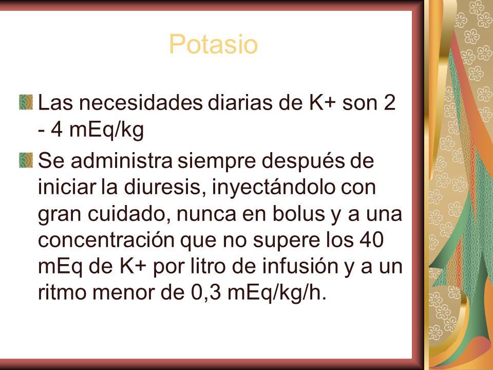 Potasio Las necesidades diarias de K+ son 2 - 4 mEq/kg Se administra siempre después de iniciar la diuresis, inyectándolo con gran cuidado, nunca en bolus y a una concentración que no supere los 40 mEq de K+ por litro de infusión y a un ritmo menor de 0,3 mEq/kg/h.