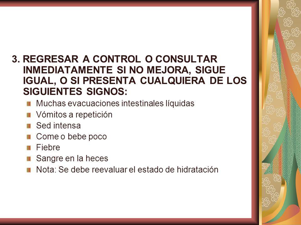 3. REGRESAR A CONTROL O CONSULTAR INMEDIATAMENTE SI NO MEJORA, SIGUE IGUAL, O SI PRESENTA CUALQUIERA DE LOS SIGUIENTES SIGNOS: Muchas evacuaciones int