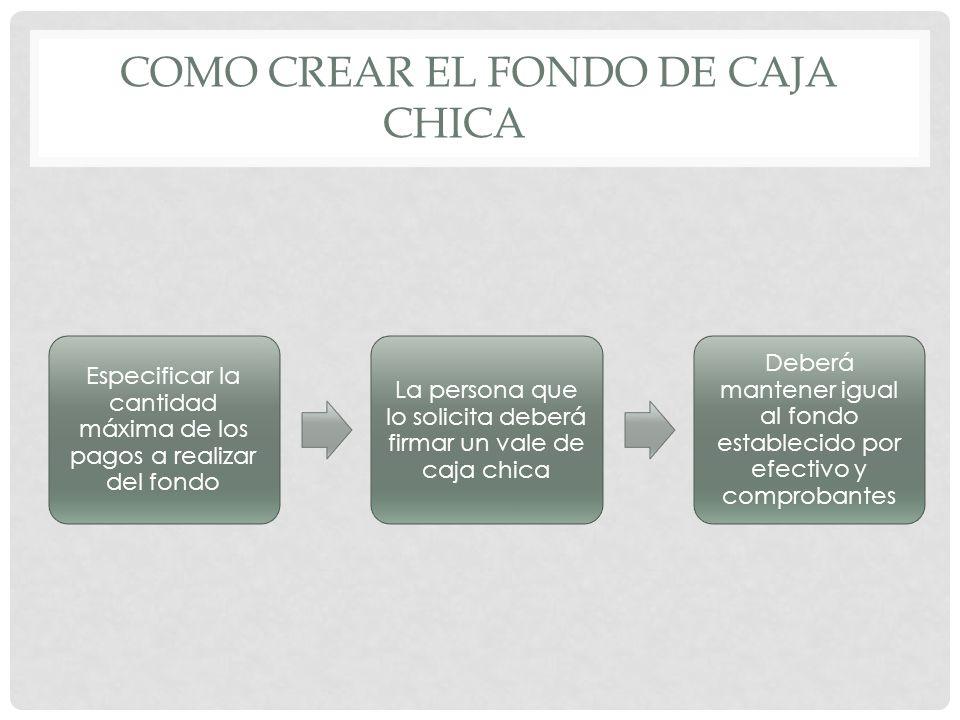 COMO CREAR EL FONDO DE CAJA CHICA Especificar la cantidad máxima de los pagos a realizar del fondo La persona que lo solicita deberá firmar un vale de