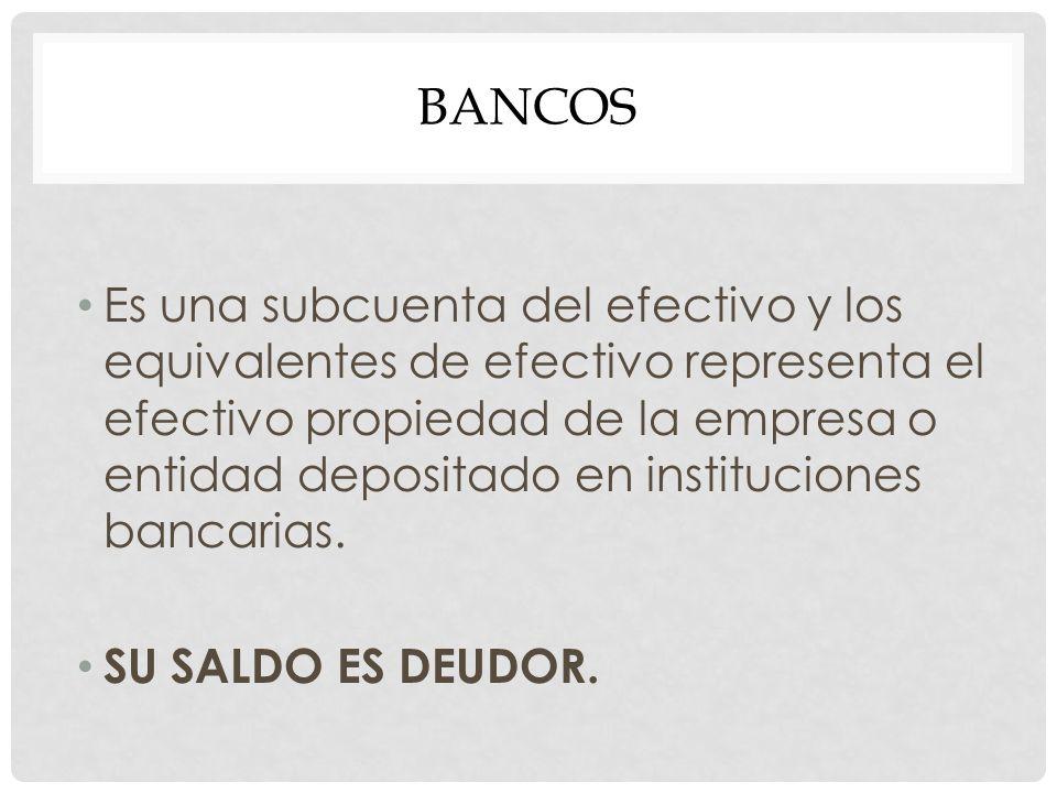 BANCOS Es una subcuenta del efectivo y los equivalentes de efectivo representa el efectivo propiedad de la empresa o entidad depositado en institucion