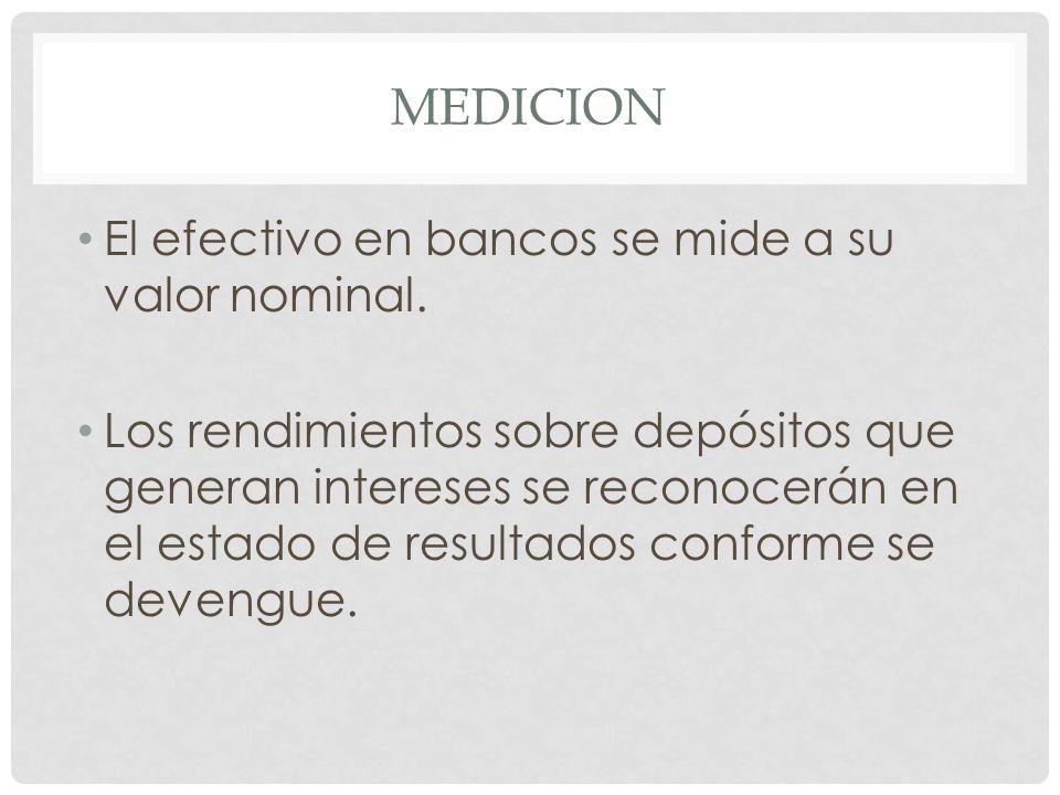 MEDICION El efectivo en bancos se mide a su valor nominal. Los rendimientos sobre depósitos que generan intereses se reconocerán en el estado de resul