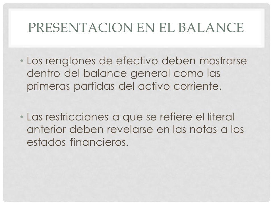 PRESENTACION EN EL BALANCE Los renglones de efectivo deben mostrarse dentro del balance general como las primeras partidas del activo corriente. Las r