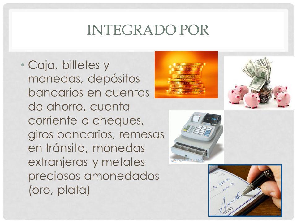 INTEGRADO POR Caja, billetes y monedas, depósitos bancarios en cuentas de ahorro, cuenta corriente o cheques, giros bancarios, remesas en tránsito, mo