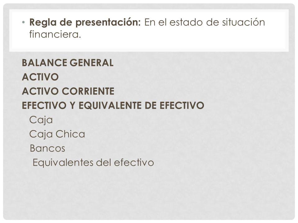 Regla de presentación: En el estado de situación financiera. BALANCE GENERAL ACTIVO ACTIVO CORRIENTE EFECTIVO Y EQUIVALENTE DE EFECTIVO Caja Caja Chic