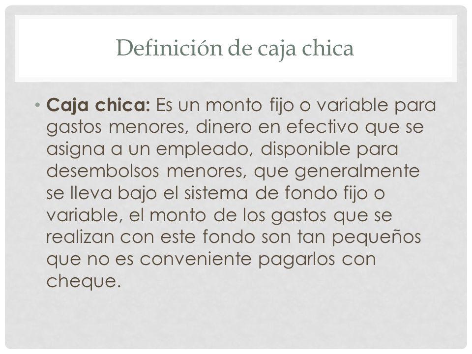 Definición de caja chica Caja chica: Es un monto fijo o variable para gastos menores, dinero en efectivo que se asigna a un empleado, disponible para