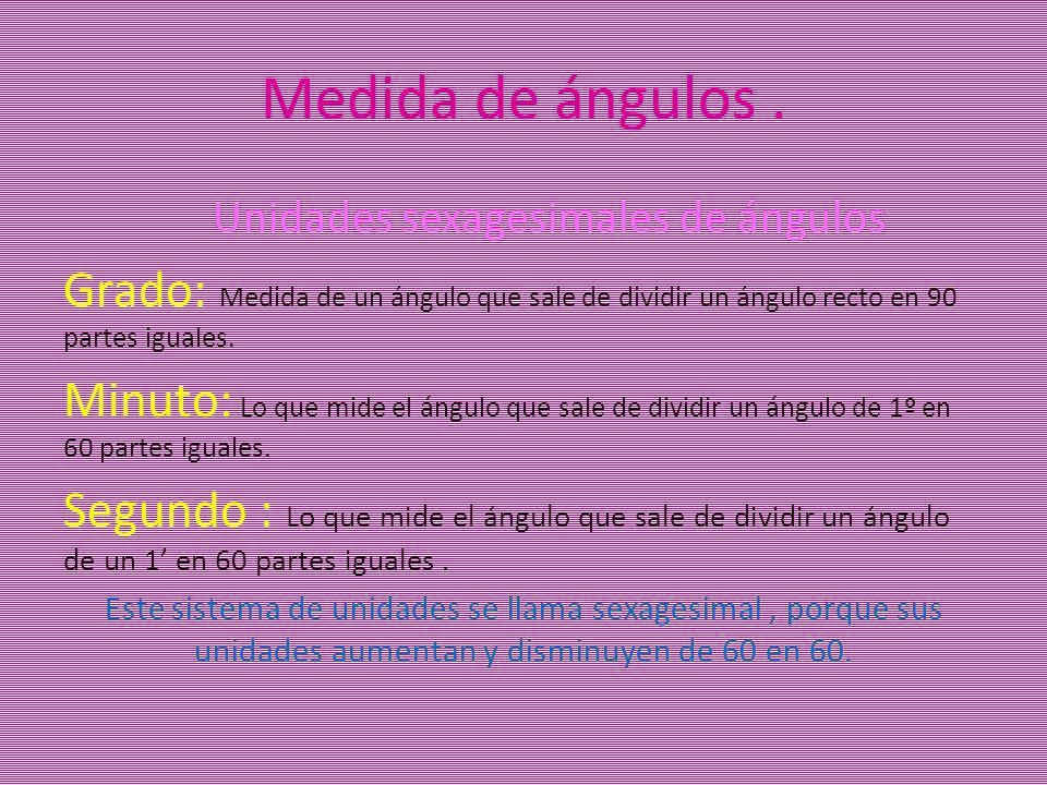 Medida de ángulos. Unidades sexagesimales de ángulos Grado: Medida de un ángulo que sale de dividir un ángulo recto en 90 partes iguales. Minuto: Lo q