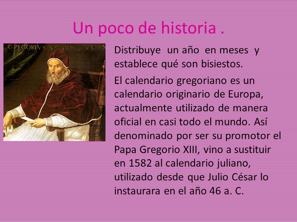 Un poco de historia. Distribuye un año en meses y establece qué son bisiestos. El calendario gregoriano es un calendario originario de Europa, actualm