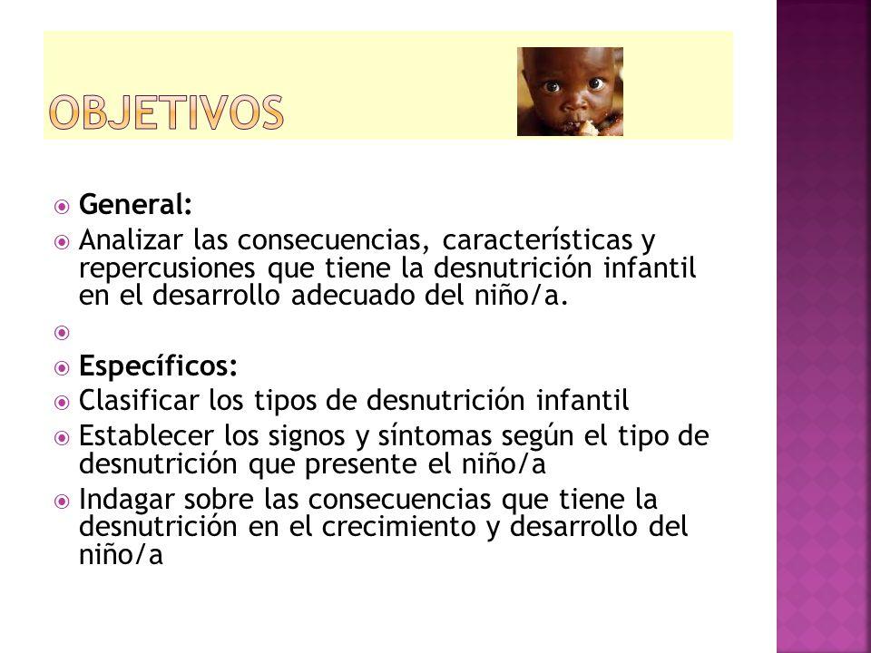  General:  Analizar las consecuencias, características y repercusiones que tiene la desnutrición infantil en el desarrollo adecuado del niño/a.  