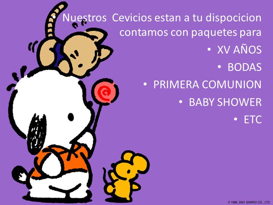 Nuestros Cevicios estan a tu dispocicion contamos con paquetes para XV AÑOS BODAS PRIMERA COMUNION BABY SHOWER ETC