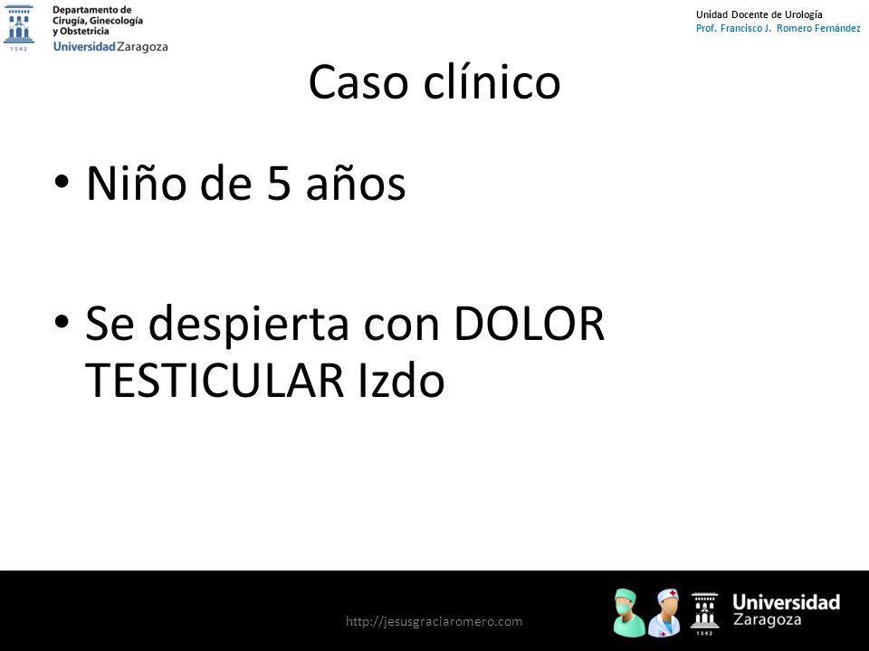 Unidad Docente de Urología Prof. Francisco J. Romero Fernández Caso clínico Niño de 5 años Se despierta con DOLOR TESTICULAR Izdo http://jesusgraciaro