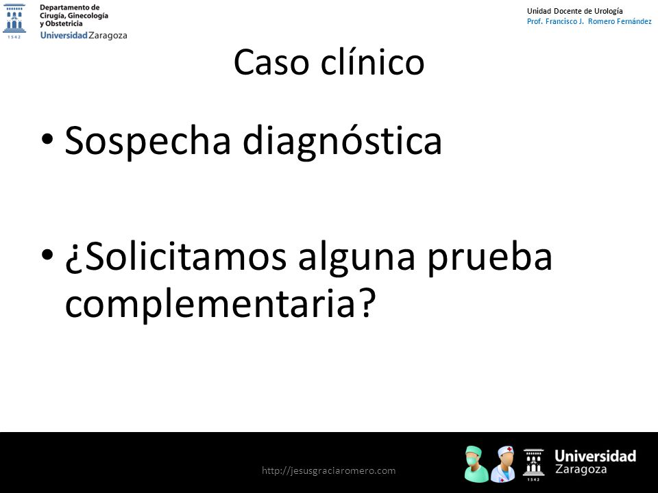 Unidad Docente de Urología Prof. Francisco J. Romero Fernández Caso clínico Sospecha diagnóstica ¿Solicitamos alguna prueba complementaria? http://jes