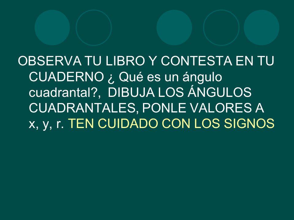 OBSERVA TU LIBRO Y CONTESTA EN TU CUADERNO ¿ Qué es un ángulo cuadrantal , DIBUJA LOS ÁNGULOS CUADRANTALES, PONLE VALORES A x, y, r.