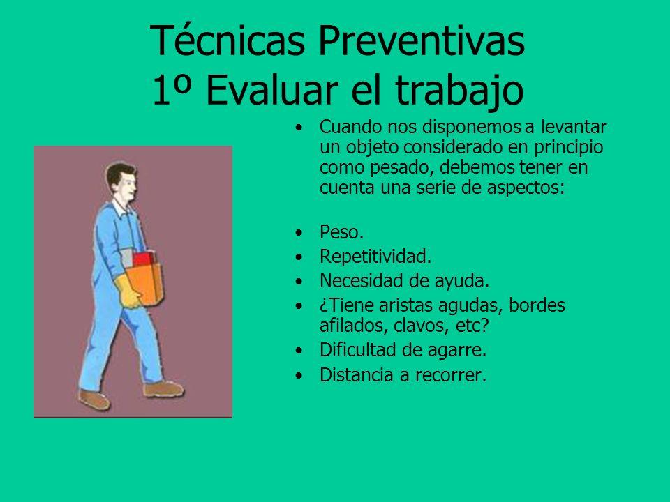 Técnicas Preventivas 1º Evaluar el trabajo Cuando nos disponemos a levantar un objeto considerado en principio como pesado, debemos tener en cuenta una serie de aspectos: Peso.