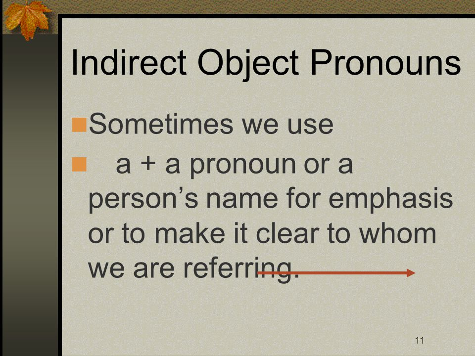11 Indirect Object Pronouns Sometimes we use a + a pronoun or a person's name for emphasis or to make it clear to whom we are referring.
