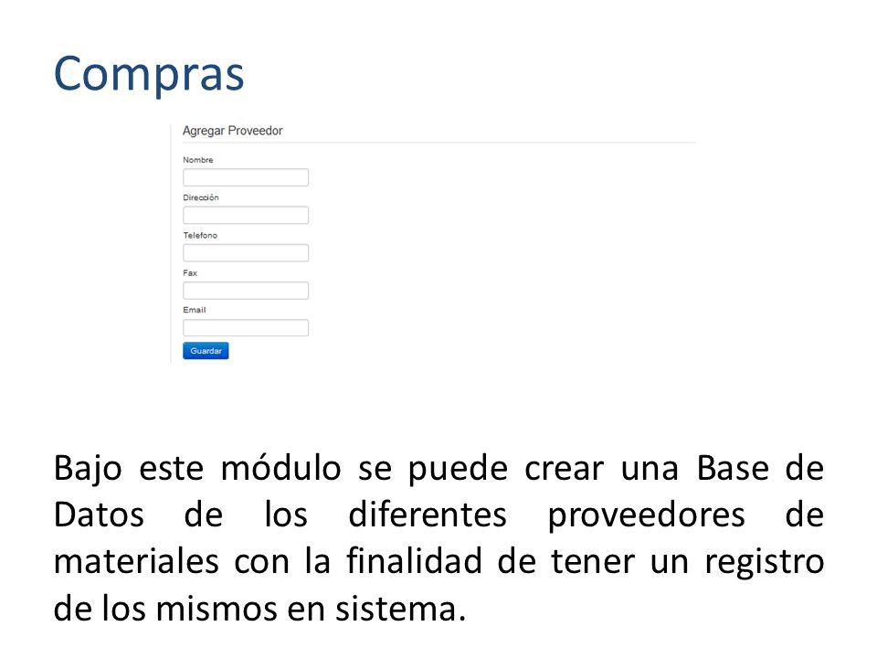 Compras Bajo este módulo se puede crear una Base de Datos de los diferentes proveedores de materiales con la finalidad de tener un registro de los mismos en sistema.