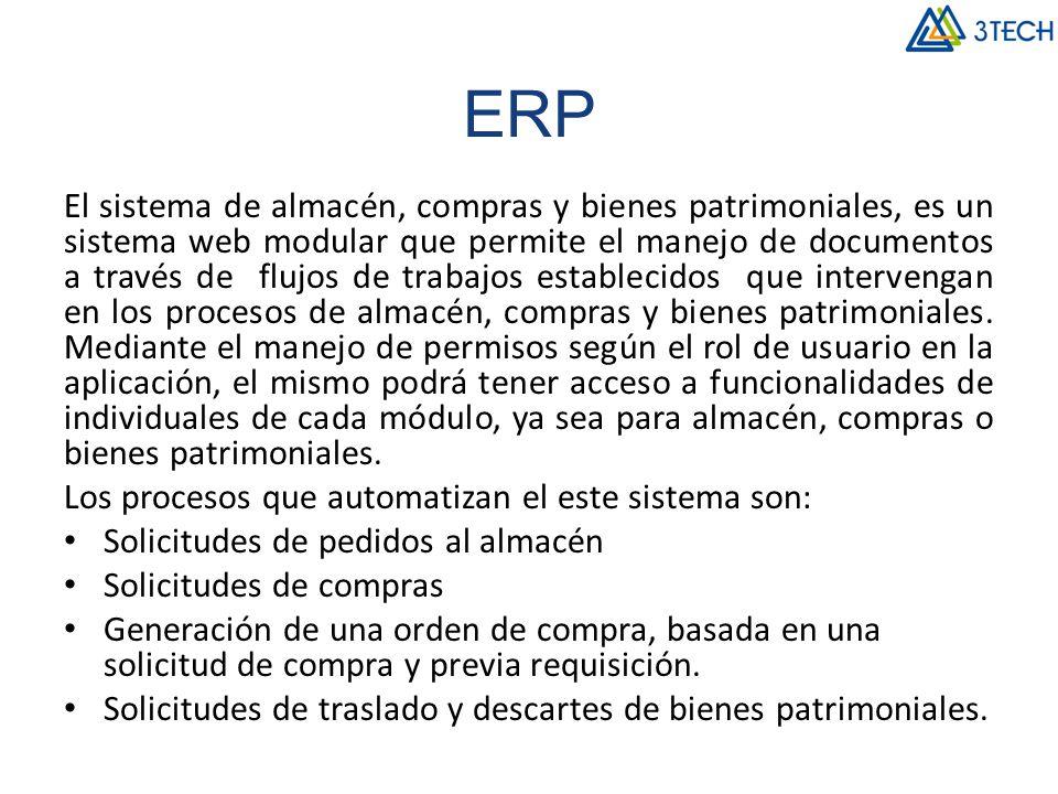 ERP El sistema de almacén, compras y bienes patrimoniales, es un sistema web modular que permite el manejo de documentos a través de flujos de trabajos establecidos que intervengan en los procesos de almacén, compras y bienes patrimoniales.