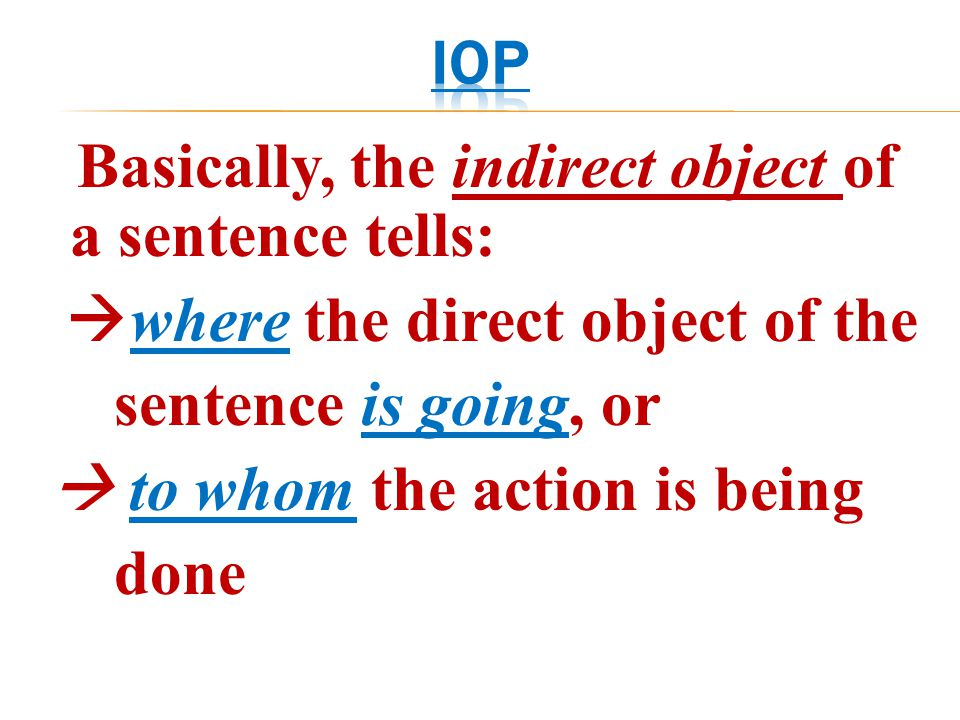 Basically, the indirect object of a sentence tells:  where the direct object of the sentence is going, or  to whom the action is being done
