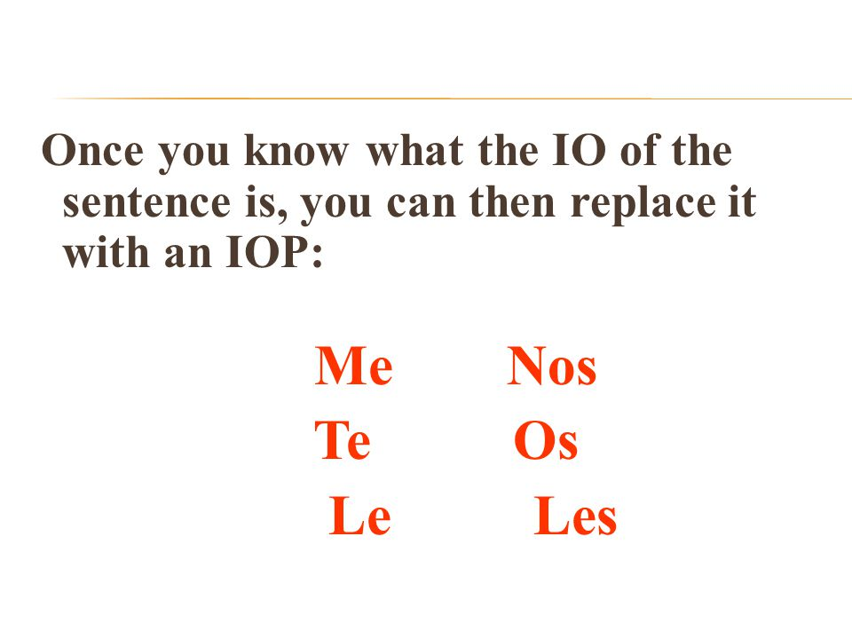 Once you know what the IO of the sentence is, you can then replace it with an IOP: Me Nos Te Os Le Les