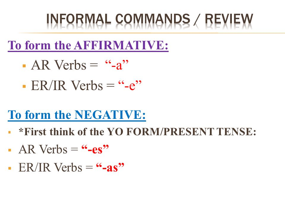 To form the AFFIRMATIVE:  AR Verbs = -a  ER/IR Verbs = -e To form the NEGATIVE:  *First think of the YO FORM/PRESENT TENSE:  AR Verbs = -es  ER/IR Verbs = -as