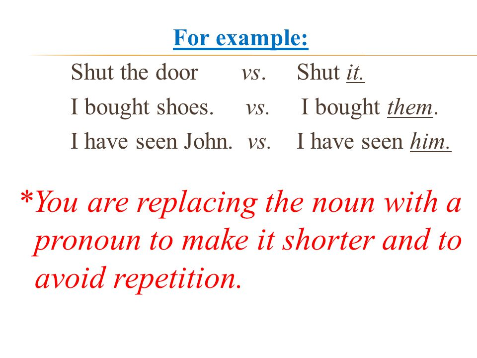 For example: Shut the door vs. Shut it. I bought shoes.