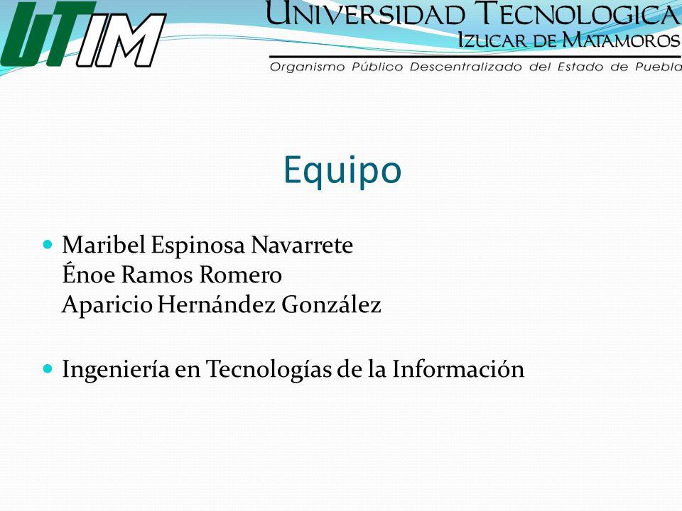 Equipo Maribel Espinosa Navarrete Énoe Ramos Romero Aparicio Hernández González Ingeniería en Tecnologías de la Información
