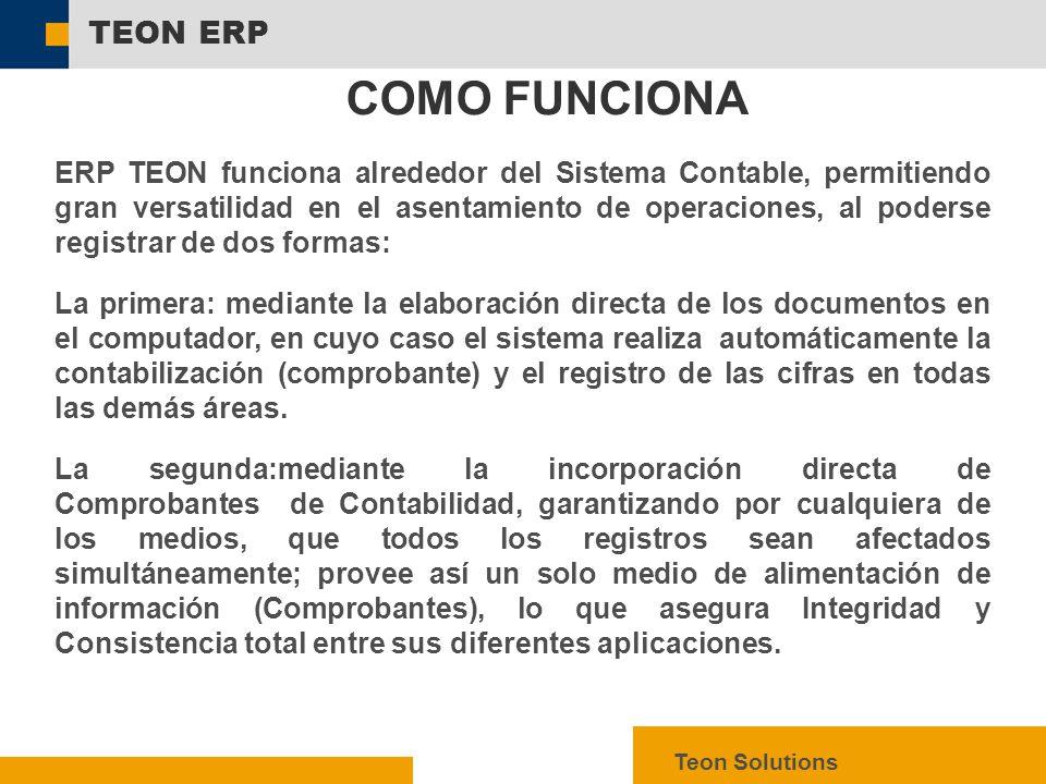  SAP AG 2003, mySAP ERP – Technology Facts, 5 TEON ERP Teon Solutions ERP TEON funciona alrededor del Sistema Contable, permitiendo gran versatilidad en el asentamiento de operaciones, al poderse registrar de dos formas: La primera: mediante la elaboración directa de los documentos en el computador, en cuyo caso el sistema realiza automáticamente la contabilización (comprobante) y el registro de las cifras en todas las demás áreas.