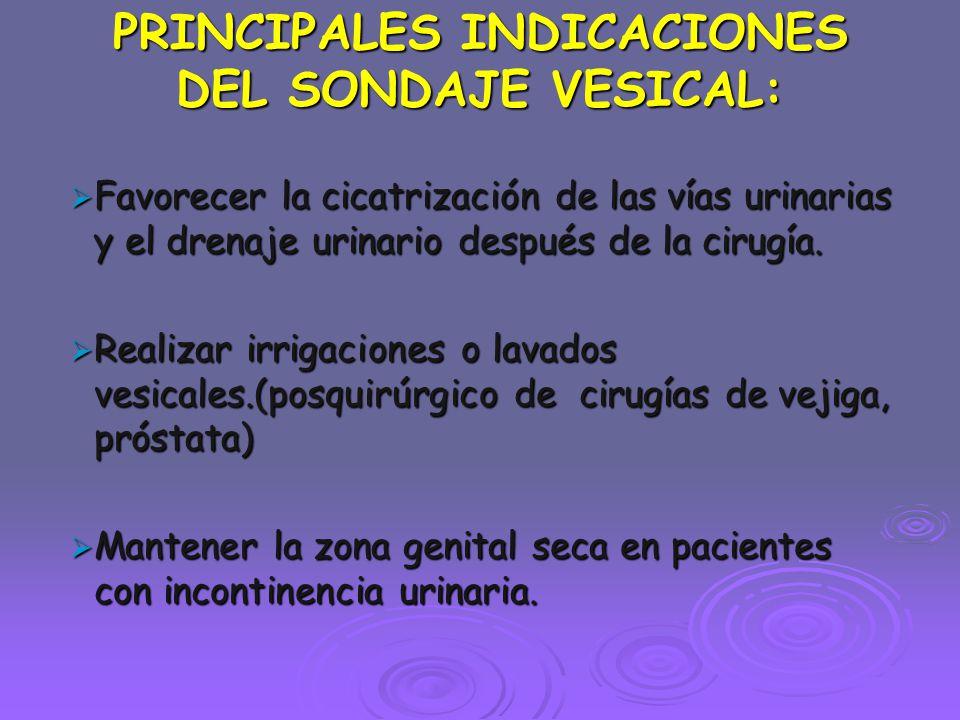 PRINCIPALES INDICACIONES DEL SONDAJE VESICAL:  Favorecer la cicatrización de las vías urinarias y el drenaje urinario después de la cirugía.