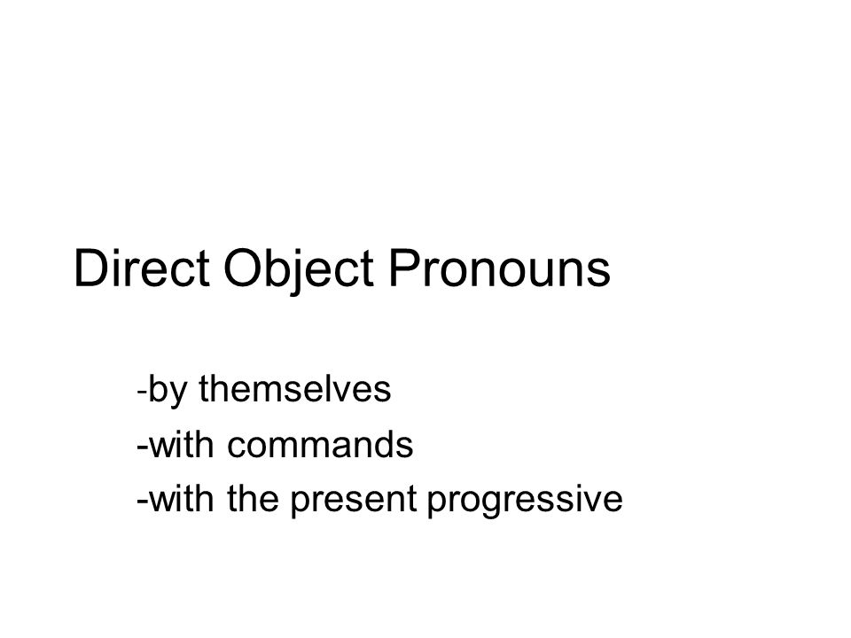Direct Object Pronouns - by themselves -with commands -with the present progressive