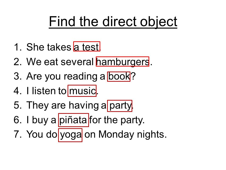 Find the direct object 1.She takes a test. 2.We eat several hamburgers.
