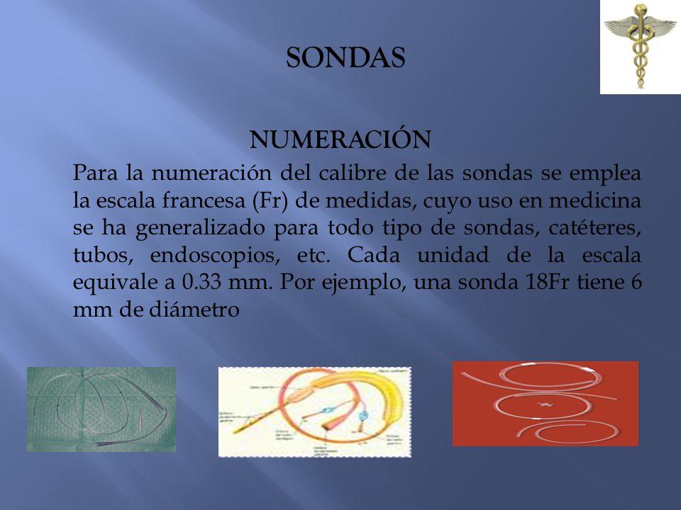 SONDAS NUMERACIÓN Para la numeración del calibre de las sondas se emplea la escala francesa (Fr) de medidas, cuyo uso en medicina se ha generalizado para todo tipo de sondas, catéteres, tubos, endoscopios, etc.