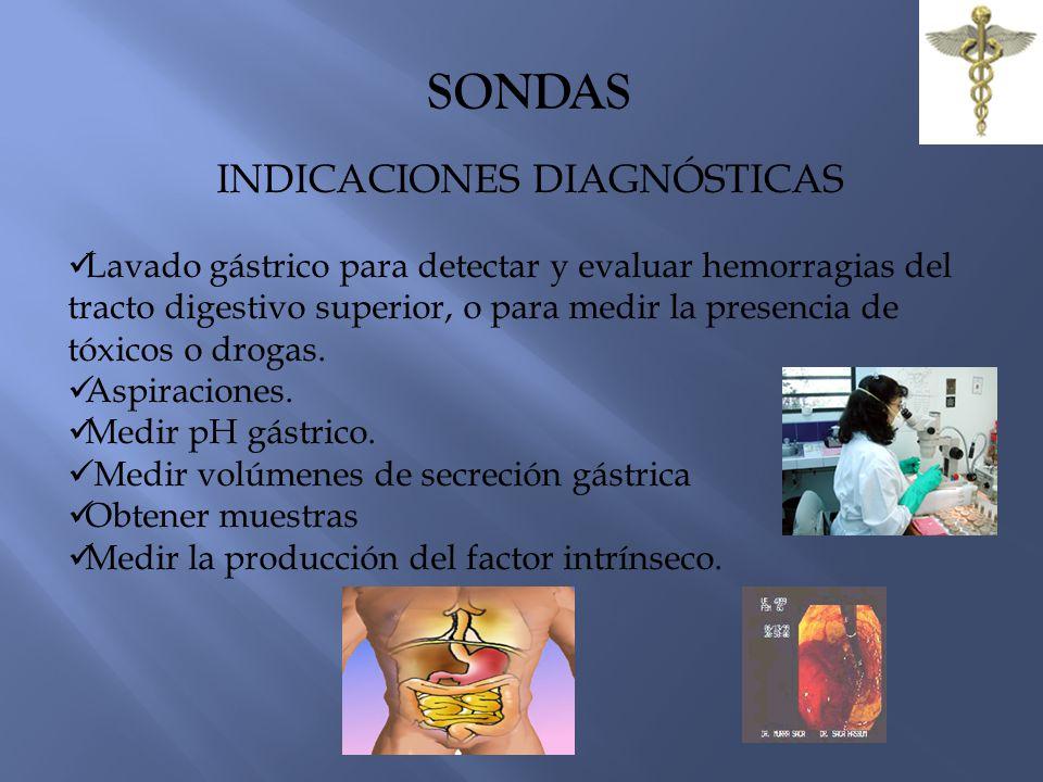 SONDAS INDICACIONES DIAGNÓSTICAS Lavado gástrico para detectar y evaluar hemorragias del tracto digestivo superior, o para medir la presencia de tóxicos o drogas.