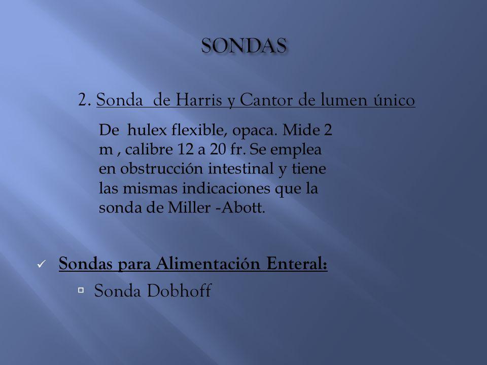 2. Sonda de Harris y Cantor de lumen único Sondas para Alimentación Enteral:  Sonda Dobhoff De hulex flexible, opaca. Mide 2 m, calibre 12 a 20 fr. S