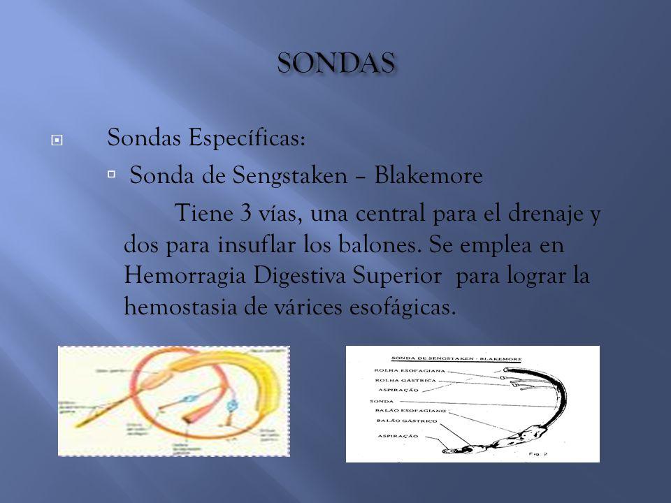 SSondas Específicas:  Sonda de Sengstaken – Blakemore Tiene 3 vías, una central para el drenaje y dos para insuflar los balones. Se emplea en Hemor
