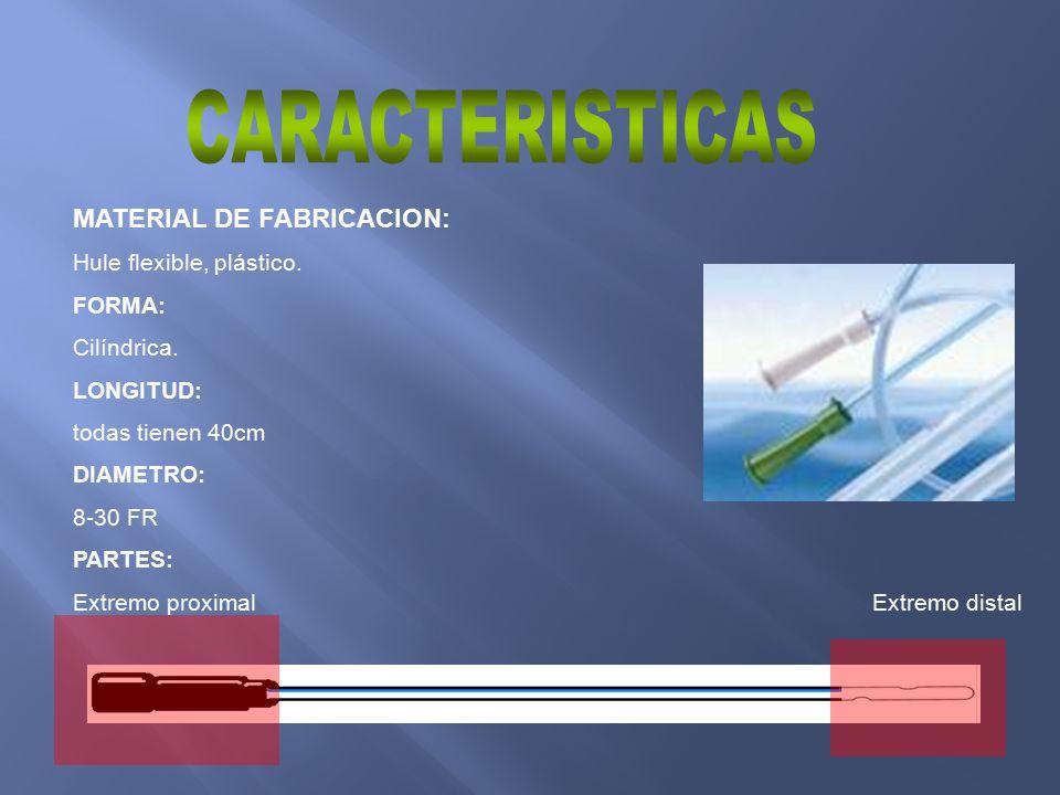 MATERIAL DE FABRICACION: Hule flexible, plástico. FORMA: Cilíndrica. LONGITUD: todas tienen 40cm DIAMETRO: 8-30 FR PARTES: Extremo proximal Extremo di
