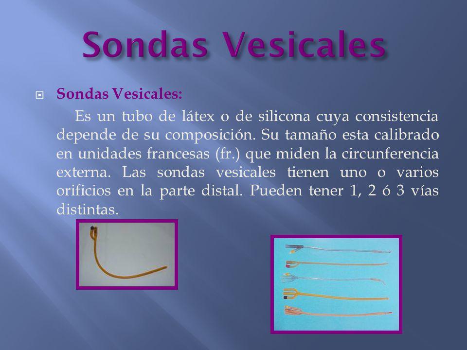  Sondas Vesicales: Es un tubo de látex o de silicona cuya consistencia depende de su composición. Su tamaño esta calibrado en unidades francesas (fr.