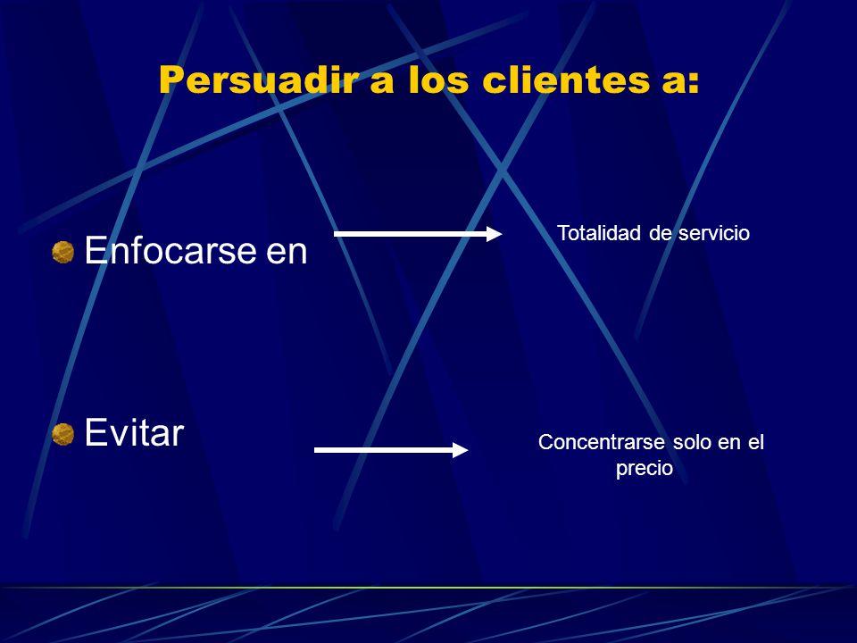 Persuadir a los clientes a: Enfocarse en Evitar Totalidad de servicio Concentrarse solo en el precio