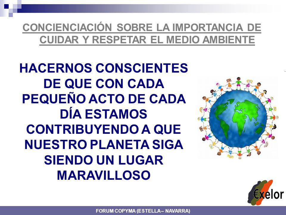 CONCIENCIACIÓN SOBRE LA IMPORTANCIA DE CUIDAR Y RESPETAR EL MEDIO AMBIENTE HACERNOS CONSCIENTES DE QUE CON CADA PEQUEÑO ACTO DE CADA DÍA ESTAMOS CONTRIBUYENDO A QUE NUESTRO PLANETA SIGA SIENDO UN LUGAR MARAVILLOSO FORUM COPYMA (ESTELLA – NAVARRA)