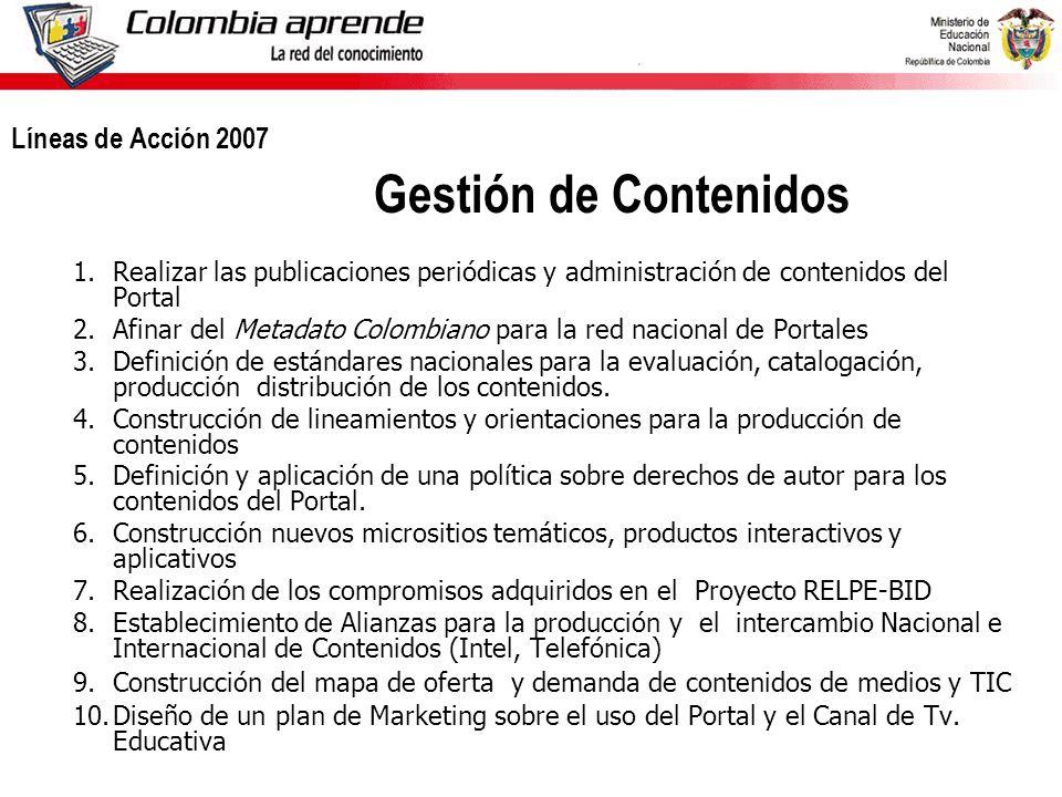 Ministerio de Educación Nacional República de Colombia Líneas de Acción 2007 Gestión de Contenidos 1.Realizar las publicaciones periódicas y administración de contenidos del Portal 2.Afinar del Metadato Colombiano para la red nacional de Portales 3.Definición de estándares nacionales para la evaluación, catalogación, producción distribución de los contenidos.