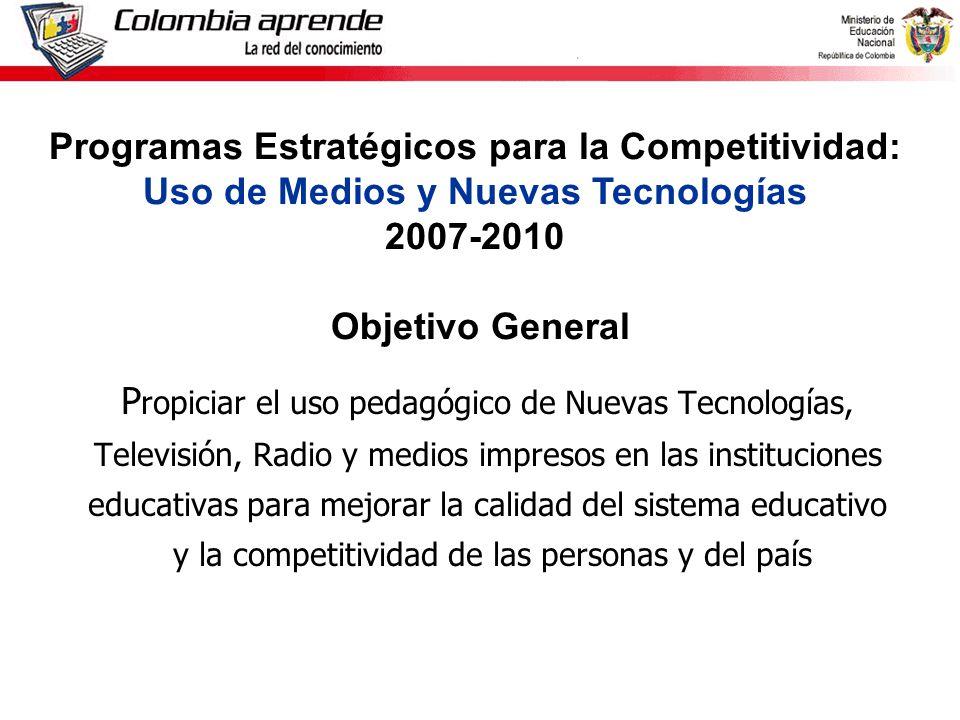 Ministerio de Educación Nacional República de Colombia P ropiciar el uso pedagógico de Nuevas Tecnologías, Televisión, Radio y medios impresos en las instituciones educativas para mejorar la calidad del sistema educativo y la competitividad de las personas y del país Programas Estratégicos para la Competitividad: Uso de Medios y Nuevas Tecnologías 2007-2010 Objetivo General
