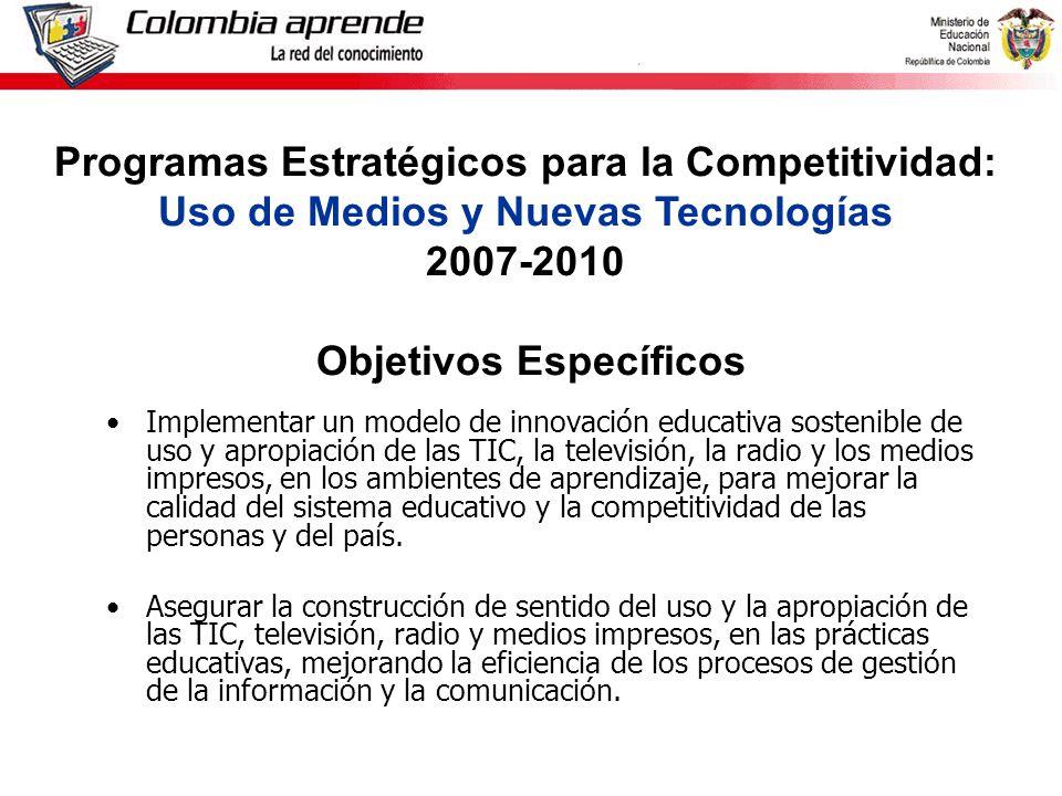 Ministerio de Educación Nacional República de Colombia Implementar un modelo de innovación educativa sostenible de uso y apropiación de las TIC, la televisión, la radio y los medios impresos, en los ambientes de aprendizaje, para mejorar la calidad del sistema educativo y la competitividad de las personas y del país.