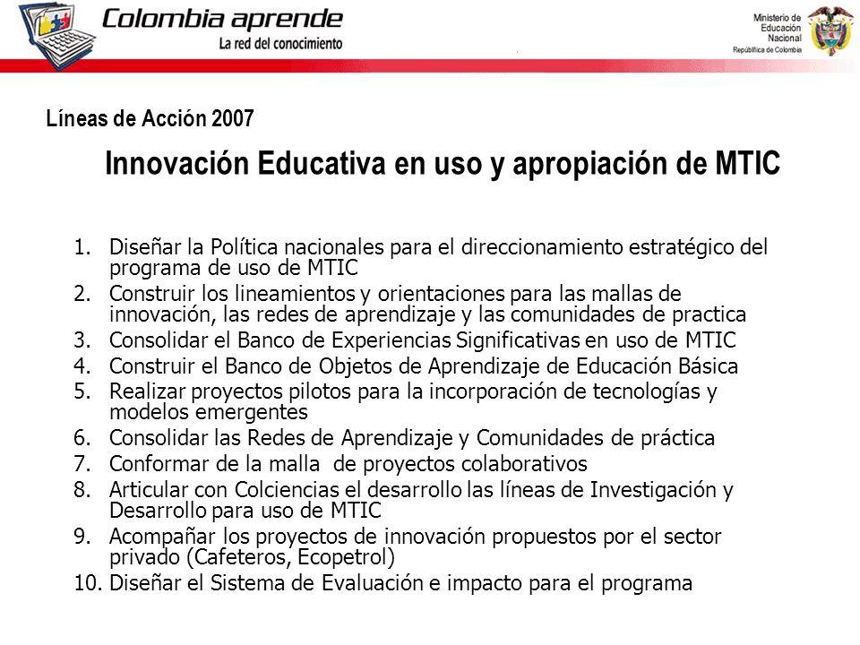 1.Diseñar la Política nacionales para el direccionamiento estratégico del programa de uso de MTIC 2.Construir los lineamientos y orientaciones para las mallas de innovación, las redes de aprendizaje y las comunidades de practica 3.Consolidar el Banco de Experiencias Significativas en uso de MTIC 4.Construir el Banco de Objetos de Aprendizaje de Educación Básica 5.Realizar proyectos pilotos para la incorporación de tecnologías y modelos emergentes 6.Consolidar las Redes de Aprendizaje y Comunidades de práctica 7.Conformar de la malla de proyectos colaborativos 8.Articular con Colciencias el desarrollo las líneas de Investigación y Desarrollo para uso de MTIC 9.Acompañar los proyectos de innovación propuestos por el sector privado (Cafeteros, Ecopetrol) 10.Diseñar el Sistema de Evaluación e impacto para el programa Líneas de Acción 2007 Innovación Educativa en uso y apropiación de MTIC