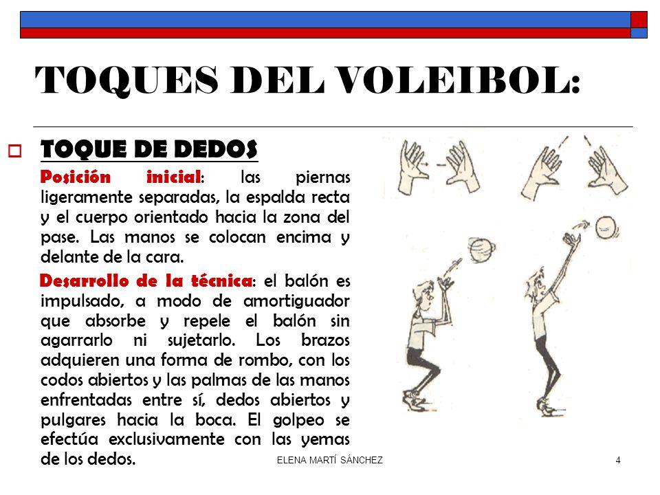 ELENA MARTÍ SÁNCHEZ4 TOQUES DEL VOLEIBOL:  TOQUE DE DEDOS Posición inicial : las piernas ligeramente separadas, la espalda recta y el cuerpo orientado hacia la zona del pase.
