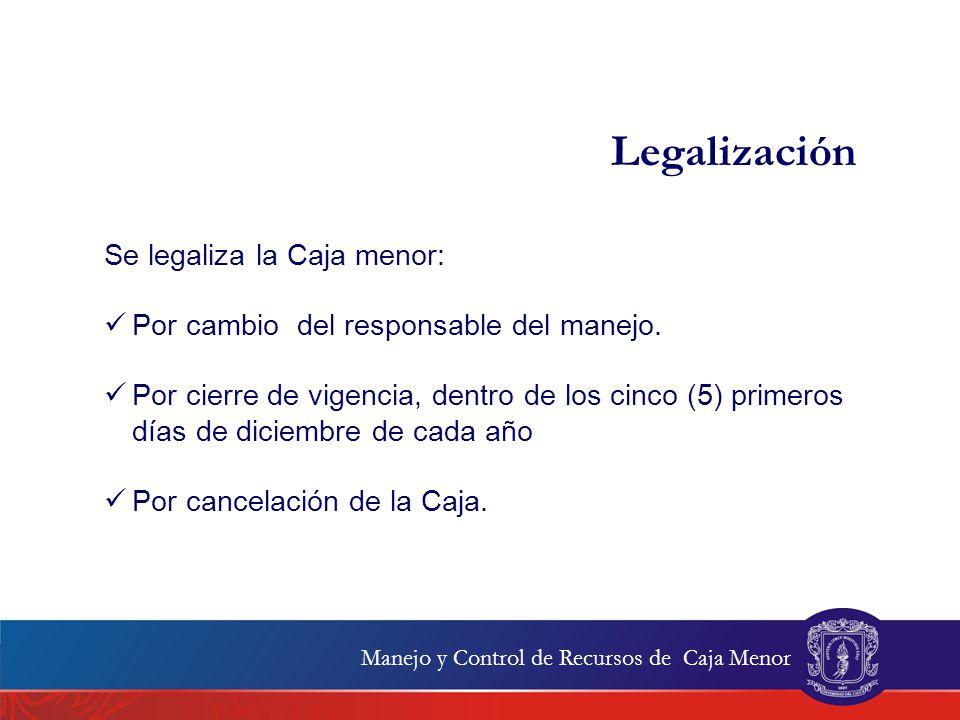 Se legaliza la Caja menor: Por cambio del responsable del manejo. Por cierre de vigencia, dentro de los cinco (5) primeros días de diciembre de cada a