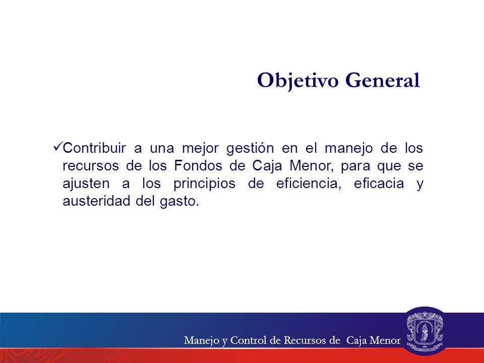 Objetivo General Contribuir a una mejor gestión en el manejo de los recursos de los Fondos de Caja Menor, para que se ajusten a los principios de efic