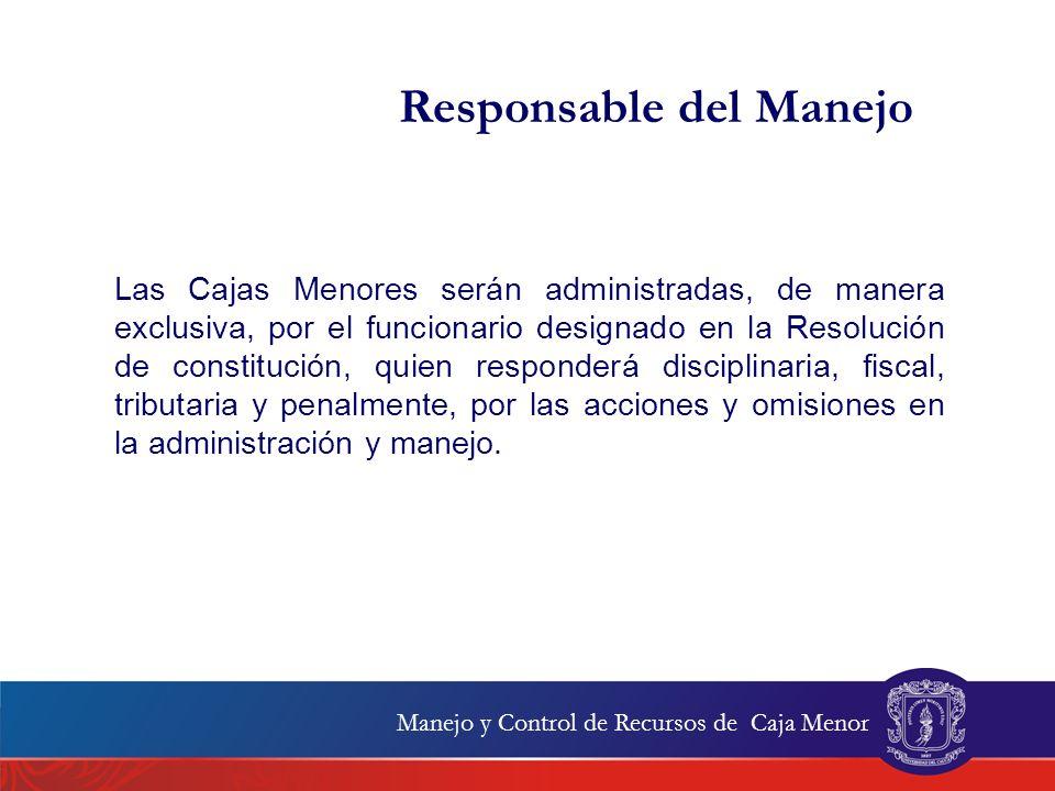 Responsable del Manejo Las Cajas Menores serán administradas, de manera exclusiva, por el funcionario designado en la Resolución de constitución, quie